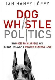 Dog Whistle Politics: How Coded Racial Appeals Have Reinvented Racism and Wrecked the Middle Class (Ian Haney López)