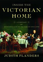 Inside the Victorian Home: A Portrait of Domestic Life in Victorian England (Judith Flanders)