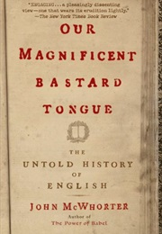 Our Magnificent Bastard Tongue: The Untold Story of English (John H. Mcwhorter)