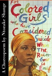 For Colored Girls Who Have Considered Suicide When the Rainbow Is Not Enuf (Ntozake Shange)
