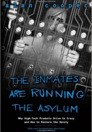 The Inmates Are Running the Asylum: Why High Tech Products Drive Us Crazy and How to Restore the San (Alan Cooper)