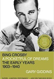 Bing Crosby: A Pocketful of Dreams, the Early Years, 1903-1940 (Gary Giddins)
