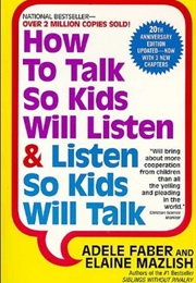 How to Talk So Kids Will Listen and Listen So Kids Will Talk (Adele Faber and Elaine Mazlish)