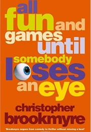 All Fun and Games Until Somebody Loses an Eye (Christopher Brookmeyre)