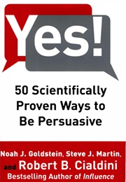 Yes!: 50 Scientifically Proven Ways to Be Persuasive (Noah J. Goldstein and Steve J. Martin)
