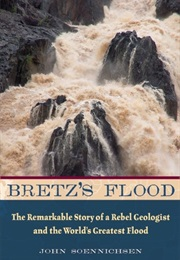 Bretz'S Flood: The Remarkable Story of a Rebel Geologist and the World'S Greatest Flood (John Soennichsen)