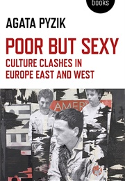 Poor but Sexy: Culture Clashes in Europe East and West (Agata Pyzik)