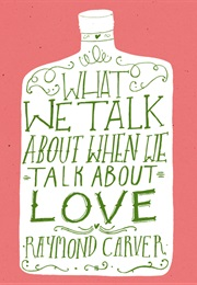 What We Talk About When We Talk About Love (Raymond Carver)