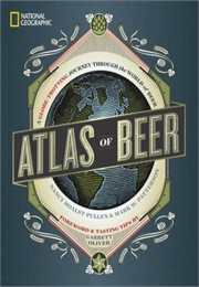 National Geographic Atlad of Beer: A Globe-Trotting Journey Through  the World of Beer (Mark W. Patterson, Nancy Hoalst-Pullen, Garrett Ol)