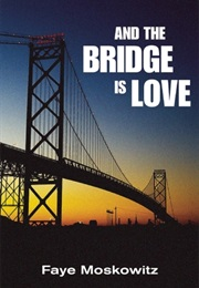 And the Bridge Is Love (Faye Moskowitz)