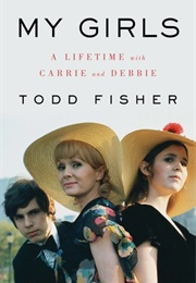 My Girls: A Lifetime With Carrie and Debbie (Todd Fisher)