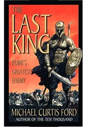The Last King: Rome's Greatest Enemy (Michael Curtis Ford)