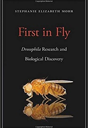 First in Fly: Drosophila Research and Biological Discovery (Stephanie Elizabeth Mohr)