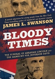 Bloody Times: The Funeral of Abraham Lincoln and the Manhunt for Jefferson Davis (James L. Swanson)