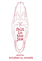 Felt in the Jaw (Kristen Arnett)