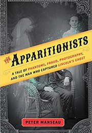 The Apparitionists: A Tale of Phantoms, Fraud, Photography, and the Man (Peter Manseau)