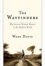 The Wayfinders: Why Ancient Wisdom Matters in the Modern World (CBC Massey Lecture) (Wade Davis)