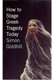 How to Stage Greek Tragedy Today (Goldhill)