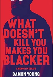 What Doesn't Kill You Makes You Blacker (Damon Young)