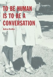 To Be Human Is to Be a Conversation (Andrea Rexilius)