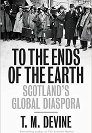 To the Ends of the Earth: Scotland's Global Diaspora (T.M. Devine)