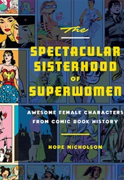 The Spectacular Sisterhood of Superwomen: Awesome Female Characters From Comic Book History (Hope Nicholson)