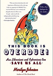 This Book Is Overdue!: How Librarians and Cybrarians Can Save Us All. (Marilyn Johnson)