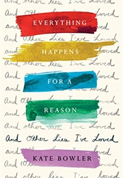 Everything Happens for a Reason and Other Lies That I've Loved (Kate Bowler)