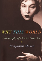 Why This World: A Biography of Clarice Lispector (Benjamin Moser)