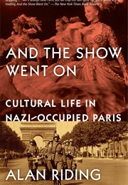 And the Show Went On: Cultural Life in Nazi-Occupied Paris (Alan Riding)