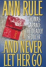 And Never Let Her Go: Thomas Capano: The Deadly Seducer (Ann Rule)