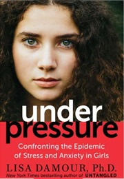 Under Pressure: Confronting the Epidemic of Stress and Anxiety in Girls (Lisa Damour, Ph.D)
