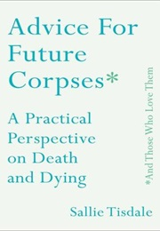 Advice for Future Corpses (And Those Who Love Them) (Sallie Tisdale)