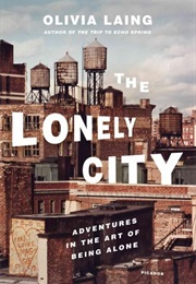 The Lonely City: Adventures in the Art of Being Alone (Olivia Laing)