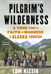Pilgrim's Wilderness: A True Story of Faith and Madness on the Alaska Frontier (Tom Kizzia)
