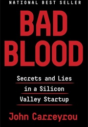 Bad Blood: Secrets and Lies in a Silicon Valley Startup (John Carreyrou)