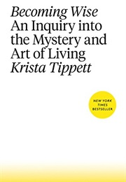 Becoming Wise: An Inquiry Into the Mystery and Art of Living (Krista Tippett)