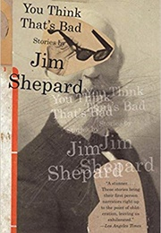 You Think That's Bad (Jim Shepard)