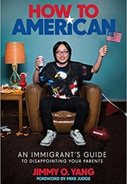 How to American: An Immigrant's Guide to Disappointing Your Parents (Jimmy O. Yang)