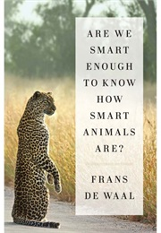 Are We Smart Enough to Know Smart Animals Are (Dewaal)