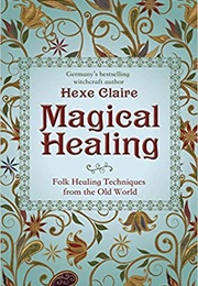 Magical Healing: Folk Healing Techniques From the Old World (Hexe Claire)