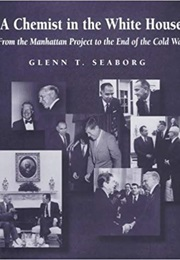 A Chemist in the White House: From the Manhattan Project to the End of the Cold War (Glenn T. Seaborg)
