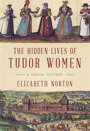 The Hidden Lives of Tudor Women: A Social History (Elizabeth Norton)