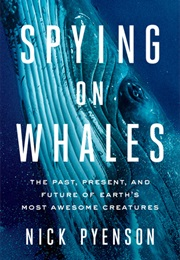 Spying on Whales: The Past, Present, and Future of Earth's Most Awesome Creatures (Nicholas Pyenson)