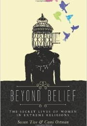 Beyond Belief: The Secret Lives of Women in Extreme Religions (Susan Tive and Cami Ostman)