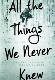 All the Things We Never Knew: Chasing the Chaos of Mental Illness (Sheila Hamilton)