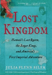 Lost Kingdom: Hawaii's Last Queen, the Sugar Kings, and America's First Imperial Venture (Julia Flynn Siler)