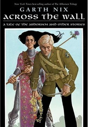 Across the Wall: A Tale of the Abhorsen and Other Stories (Garth Nix)