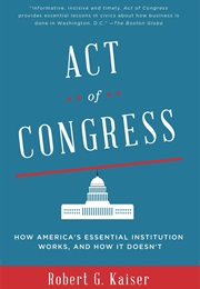 Act of Congress: How America's Essential Institution Works, and How It Doesn't (Robert G. Kaiser)
