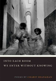 Into Each Room We Enter Without Knowing (Charif Shanahan)